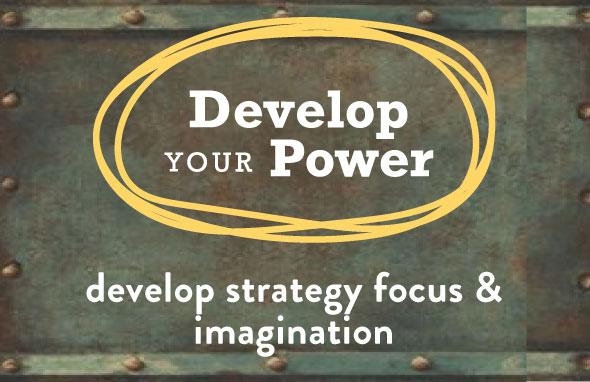 Develop your Power | Develop strategy, focus & imagination